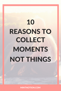 10 Reasons To Collect Moments Not Things