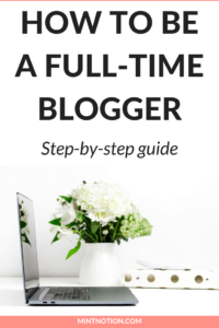 How To Become A Full-Time Blogger: Step-By-Step Guide