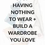 Stop having nothing to wear and build a wardrobe you love